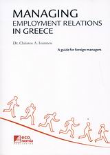 Managing Employment Relations in Greece, A Guide for Foreign Managers, Ιωάννου, Χρήστος Α., Κέρκυρα - Economia Publishing, 2009