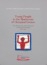 Young People in the Maelstrom of Occupied Greece, The Persecution and Holocaust of the Jewish People 1943 - 1944, Συλλογικό έργο, Κεντρικό Ισραηλιτικό Συμβούλιο Ελλάδος, 2009